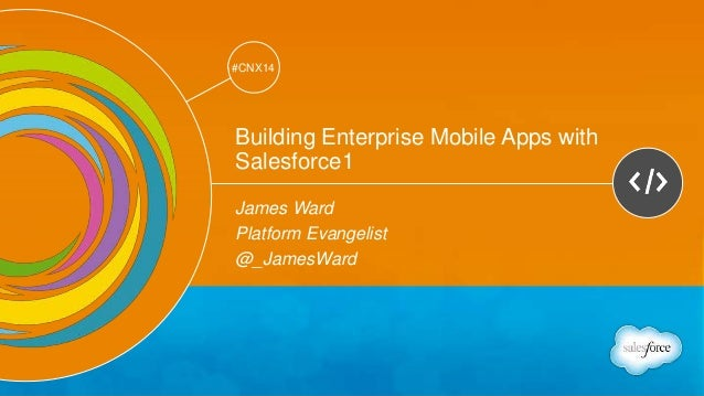 Track: Developers  #CNX14  #CNX14  Building Enterprise Mobile Apps with  Salesforce1  James Ward  Platform Evangelist  @_J...