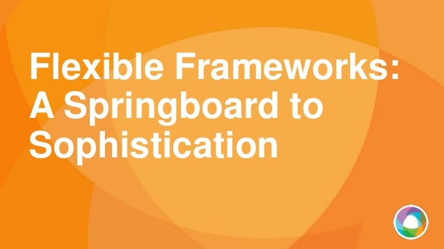 Flexible Frameworks: A Springboard to Sophistication