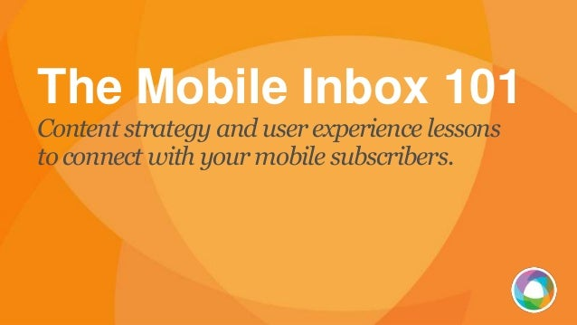 The Mobile Inbox 101 Content strategy and userexperience lessons toconnect with yourmobile subscribers.