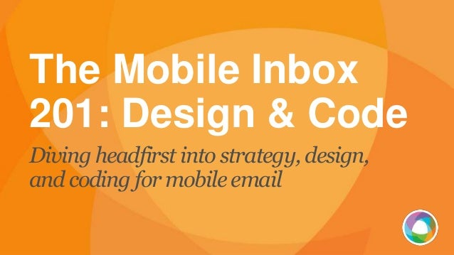 The Mobile Inbox 201: Design & Code Diving headfirst into strategy, design, and coding for mobile email