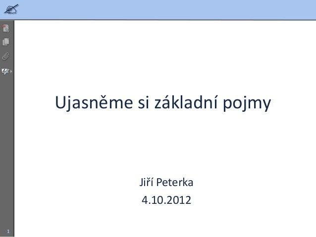     Ujasněme si základní pojmy              Jiří Peterka               4.10.20121