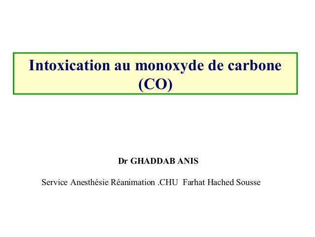 Intoxication au monoxyde de carbone (CO) Dr GHADDAB ANIS Service Anesthésie Réanimation .CHU  Farhat Hached Sousse