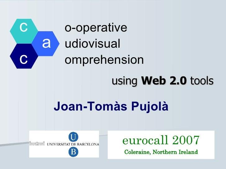 c   o-operative  a   udiovisual  c   omprehension using  Web 2.0  tools Joan-Tomàs Pujolà eurocall 2007 Coleraine, Norther...