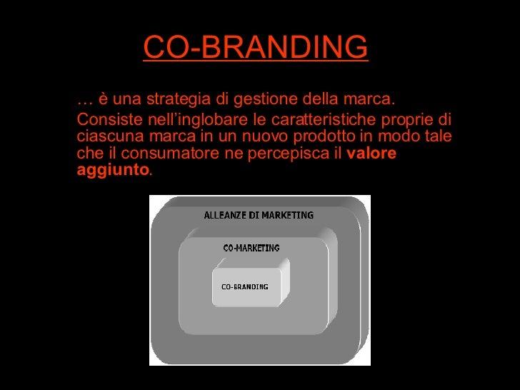 CO-BRANDING …  è una strategia di gestione della marca. Consiste nell'inglobare le caratteristiche proprie di ciascuna mar...