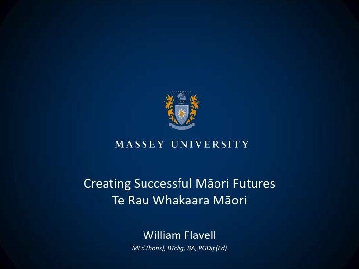 Creating Successful Māori Futures     Te Rau Whakaara Māori           William Flavell        MEd (hons), BTchg, BA, PGDip(...