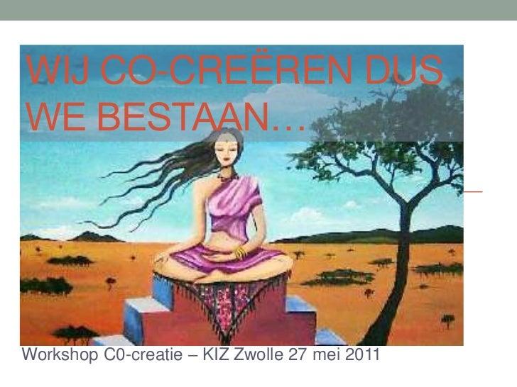 wij co-creëren dus we bestaan…<br />Workshop C0-creatie – KIZ Zwolle 27 mei 2011<br />