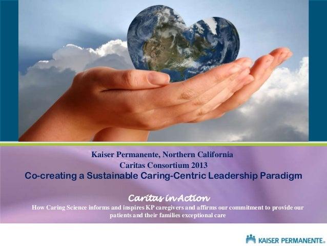Kaiser Permanente, Northern California Caritas Consortium 2013  Co-creating a Sustainable Caring-Centric Leadership Paradi...