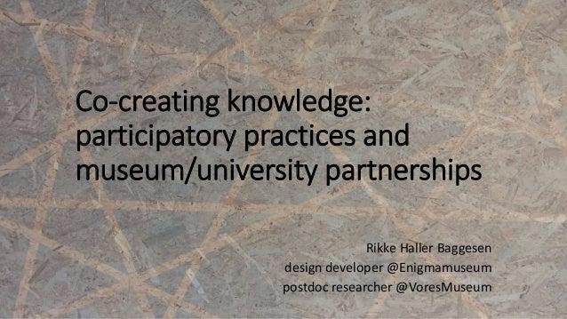 Co-creating knowledge: participatory practices and museum/university partnerships Rikke Haller Baggesen design developer @...