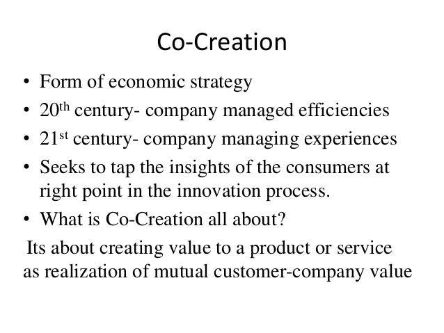 Co-Creation  • Form of economic strategy  • 20th century- company managed efficiencies  • 21st century- company managing e...
