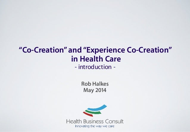 """Co-Creation""and""Experience Co-Creation"" in Health Care - introduction - ! Rob Halkes May 2014"
