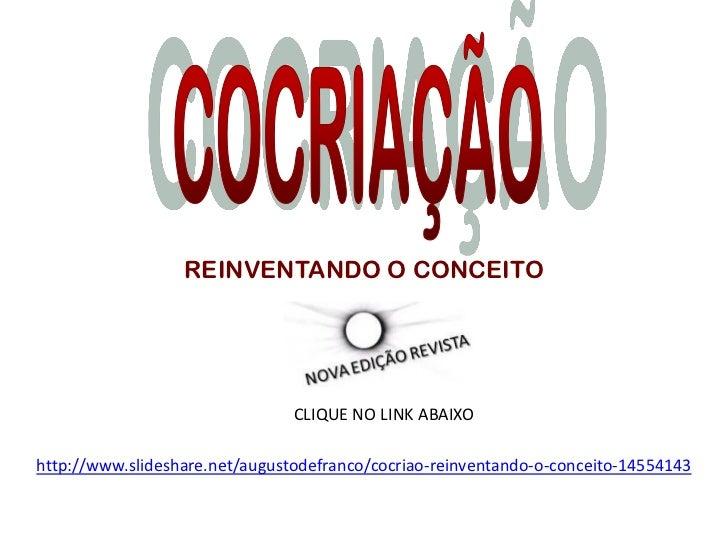 REINVENTANDO O CONCEITO                                CLIQUE NO LINK ABAIXOhttp://www.slideshare.net/augustodefranco/cocr...