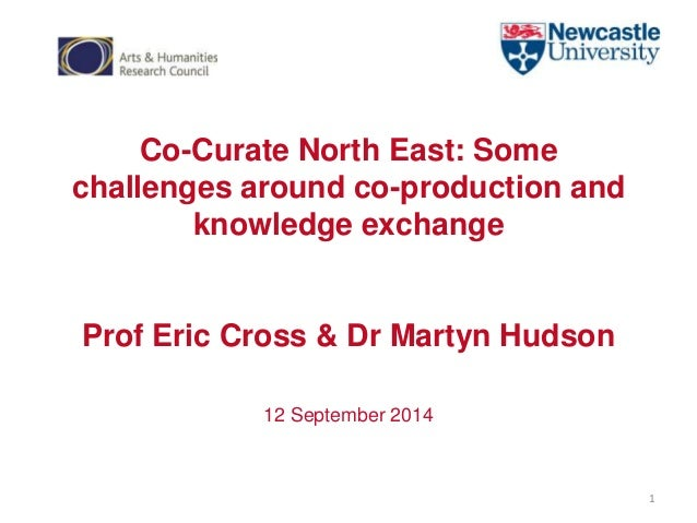 Co-Curate North East: Some  challenges around co-production and  knowledge exchange  Prof Eric Cross & Dr Martyn Hudson  1...