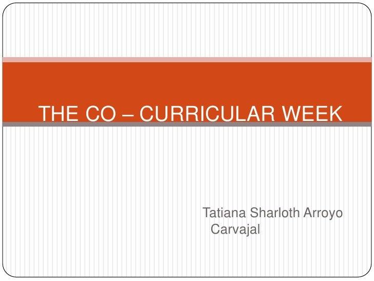THE CO – CURRICULAR WEEK<br />Tatiana Sharloth Arroyo Carvajal<br />