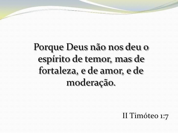 Porque Deus não nos deu o espírito de temor, mas de fortaleza, e de amor, e de        moderação.                    II Tim...