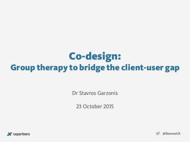 Co-design:  Group therapy to bridge the client-user gap @StavrosUX Dr Stavros Garzonis 23 October 2015