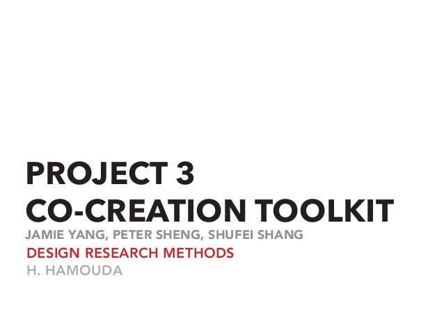PROJECT 3 CO-CREATION TOOLKIT DESIGN RESEARCH METHODS H. HAMOUDA JAMIE YANG, PETER SHENG, SHUFEI SHANG