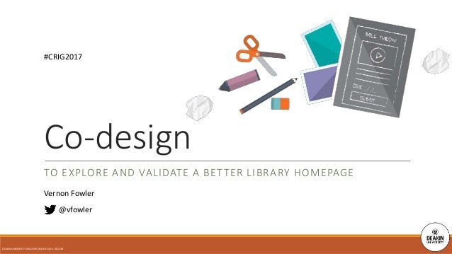 TO EXPLORE AND VALIDATE A BETTER LIBRARY HOMEPAGE @vfowler Co-design DEAKIN UNIVERSITY CRICOS PROVIDER CODE: 00113B #CRIG2...