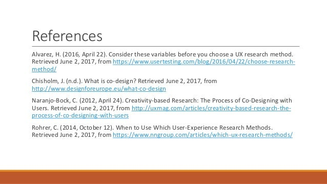 References Alvarez, H. (2016, April 22). Consider these variables before you choose a UX research method. Retrieved June 2...