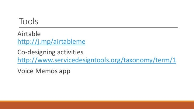 Tools Airtable http://j.mp/airtableme Co-designing activities http://www.servicedesigntools.org/taxonomy/term/1 Voice Memo...
