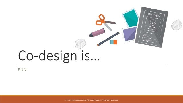 Co-design is… FUN HTTPS://WWW.NNGROUP.COM/ARTICLES/WHICH-UX-RESEARCH-METHODS/