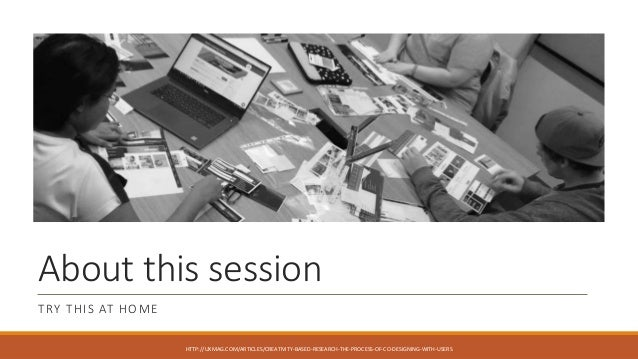 About this session TRY THIS AT HOME HTTP://UXMAG.COM/ARTICLES/CREATIVITY-BASED-RESEARCH-THE-PROCESS-OF-CO-DESIGNING-WITH-U...