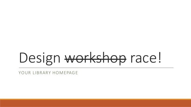 Design workshop race! YOUR LIBRARY HOMEPAGE