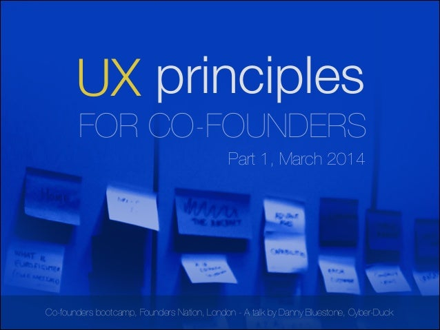 UX principles !  FOR CO-FOUNDERS Part 1, March 2014  Co-founders bootcamp, Founders Nation, London - A talk by Danny Blues...