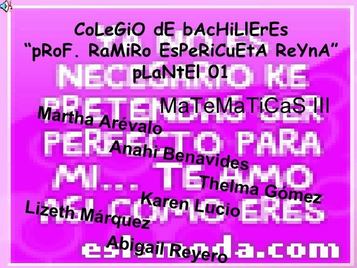 """CoLeGiO dE bAcHiLlErEs """"pRoF. RaMiRo EsPeRiCuEtA ReYnA"""" pLaNtEl 01 Martha Arévalo Anahi Benavides Thelma Gómez Karen Lucio..."""