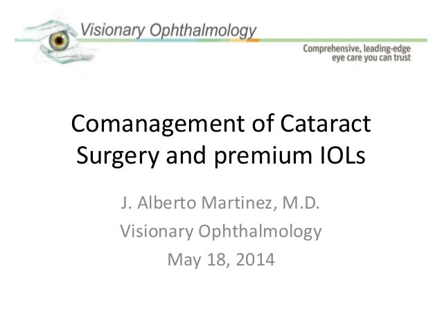 Comanagement of Cataract Surgery and premium IOLs J. Alberto Martinez, M.D. Visionary Ophthalmology May 18, 2014
