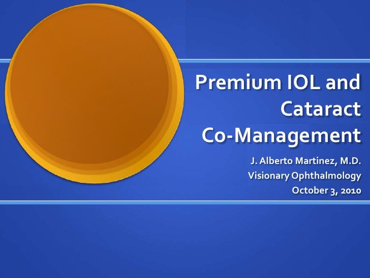 Premium IOL and Cataract Co-Management<br />J. Alberto Martinez, M.D.<br />Visionary Ophthalmology<br />October 3, 2010<br />