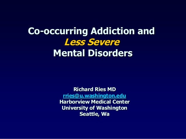 Co-occurring Addiction andLess SevereMental DisordersRichard Ries MDrries@u.washington.eduHarborview Medical CenterUnivers...