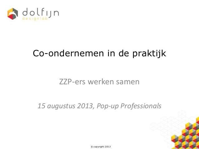 © copyright 2013 Co-ondernemen in de praktijk ZZP-ers werken samen 15 augustus 2013, Pop-up Professionals
