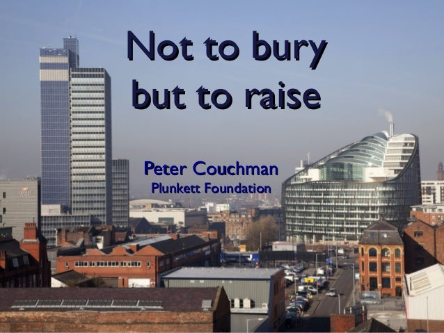 Not to bury but to raise Peter Couchman Plunkett Foundation