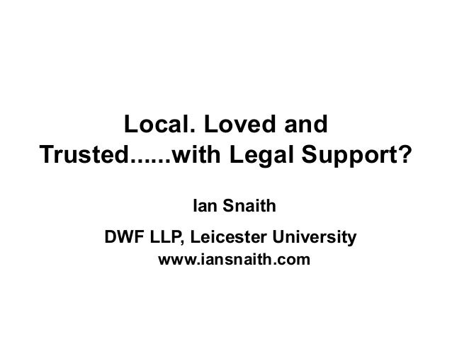 Local. Loved and Trusted......with Legal Support? Ian Snaith DWF LLP, Leicester University www.iansnaith.com