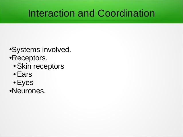 Interaction and Coordination ●Systems involved. ●Receptors. ● Skin receptors ● Ears ● Eyes ●Neurones.