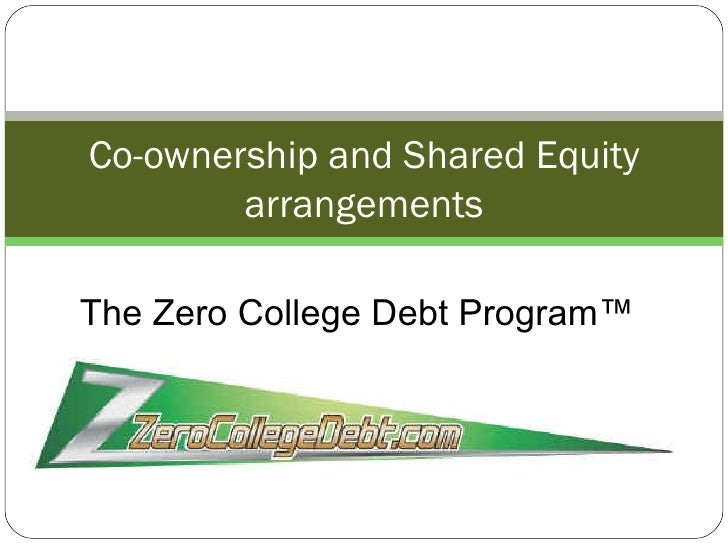 Co-ownership and Shared Equity arrangements The Zero College Debt Program™