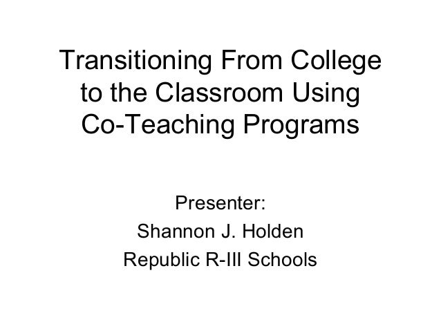 Transitioning From College to the Classroom Using Co-Teaching Programs Presenter: Shannon J. Holden Republic R-III Schools