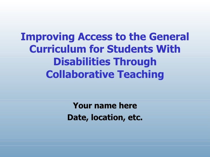 Improving Access to the General Curriculum for Students With Disabilities Through Collaborative Teaching Your name here Da...