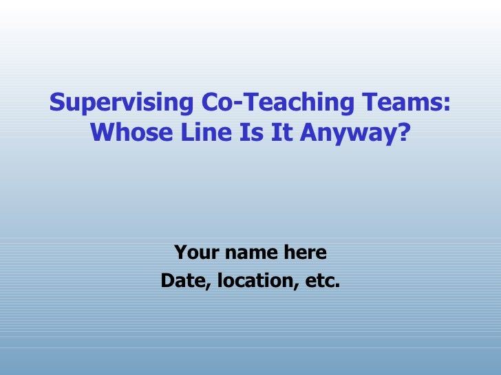 Supervising Co-Teaching Teams: Whose Line Is It Anyway? Your name here Date, location, etc.