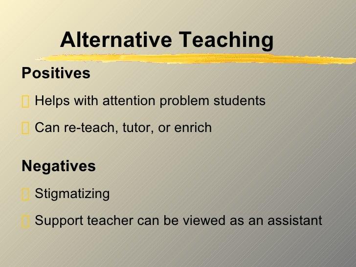 Alternative Teaching <ul><li>Positives </li></ul><ul><li>Helps with attention problem students </li></ul><ul><li>Can re-te...