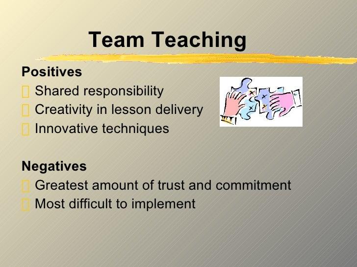 Team Teaching <ul><li>Positives </li></ul><ul><li>Shared responsibility </li></ul><ul><li>Creativity in lesson delivery </...