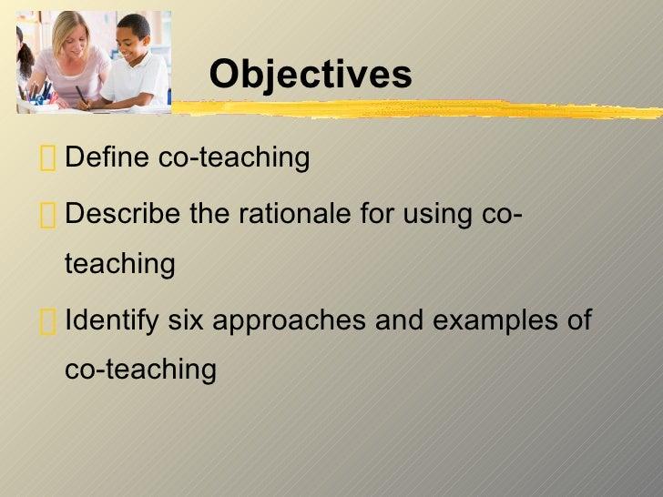 Objectives <ul><li>Define co-teaching </li></ul><ul><li>Describe the rationale for using co-teaching </li></ul><ul><li>Ide...