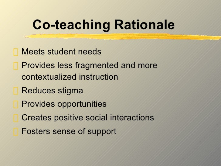 Co-teaching Rationale <ul><li>Meets student needs  </li></ul><ul><li>Provides less fragmented and more contextualized inst...