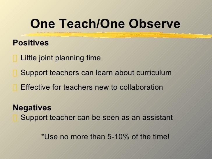 One Teach/One Observe <ul><li>Positives </li></ul><ul><li>Little joint planning time </li></ul><ul><li>Support teachers ca...