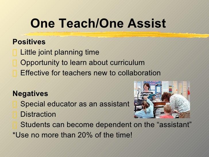 One Teach/One Assist <ul><li>Positives </li></ul><ul><li>Little joint planning time </li></ul><ul><li>Opportunity to learn...