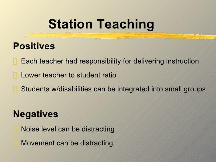Station Teaching <ul><li>Positives </li></ul><ul><li>Each teacher had responsibility for delivering instruction </li></ul>...