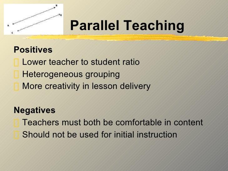 Parallel Teaching <ul><li>Positives </li></ul><ul><li>Lower teacher to student ratio </li></ul><ul><li>Heterogeneous group...