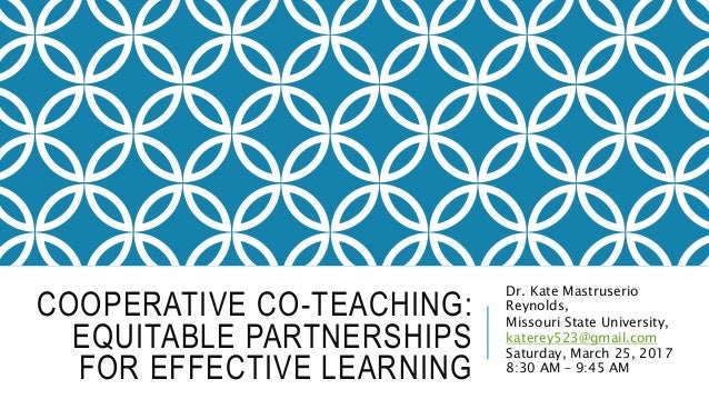 COOPERATIVE CO-TEACHING: EQUITABLE PARTNERSHIPS FOR EFFECTIVE LEARNING Dr. Kate Mastruserio Reynolds, Missouri State Unive...
