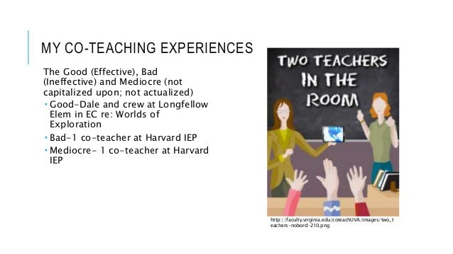 MY CO-TEACHING EXPERIENCES The Good (Effective), Bad (Ineffective) and Mediocre (not capitalized upon; not actualized)  G...