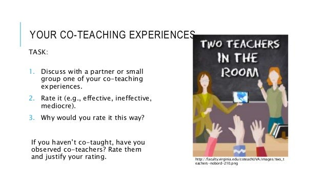 YOUR CO-TEACHING EXPERIENCES TASK: 1. Discuss with a partner or small group one of your co-teaching experiences. 2. Rate i...